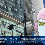 大阪のWebデザイナーが東京の会社へ訪問に行ったお話【後編】企業訪問とライフハックで行こうファンミーティングについてのレポートです