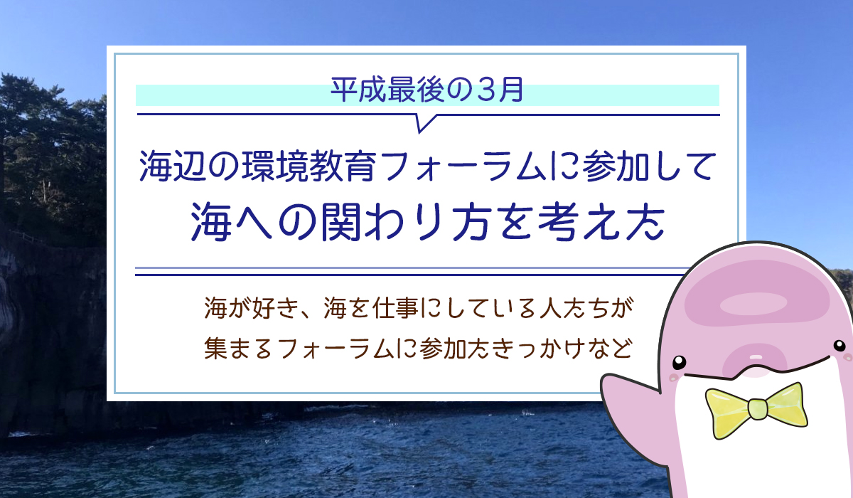 平成最後の3月、海辺の環境教育フォーラムに参加して、海への関わり方を考えた