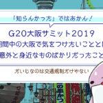 【知らんかったではあかん】G20大阪サミット2019期間中の大阪で気をつけたいこととは意外と身近なものばかりだったこと