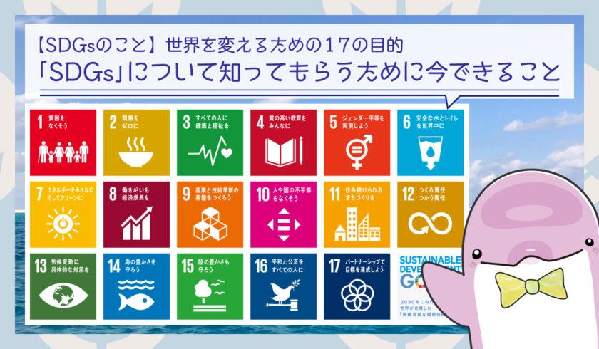 SDGs(エスディジーズ)世界を変えるための17の目的を知ってもらうために今できること
