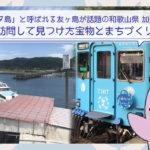 ラピュタ島と呼ばれる友ヶ島が話題の和歌山県、加太を訪問して見つけた宝物とまちづくりの現状
