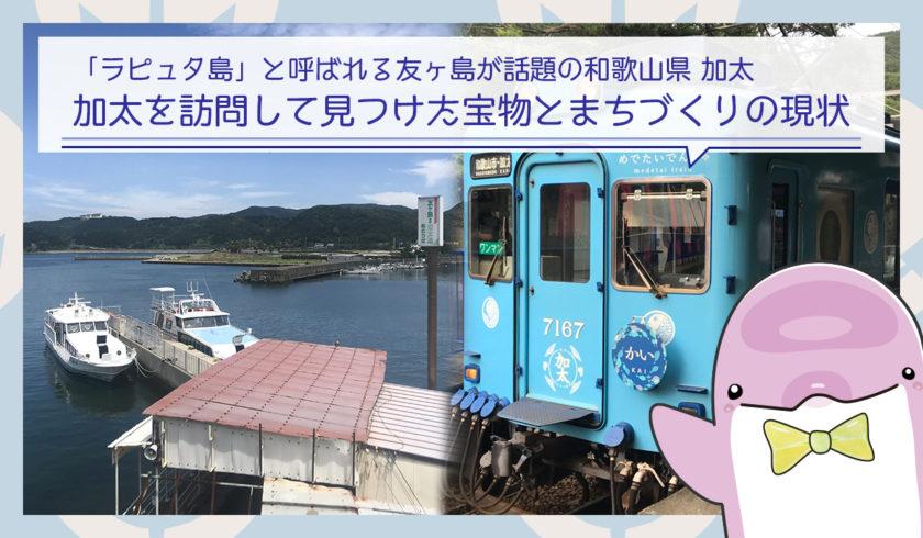 「ラピュタ島」と呼ばれる友ヶ島が話題の和歌山県、加太を訪問して見つけた宝物とまちづくりの現状
