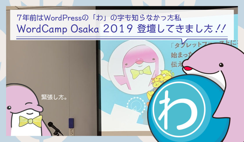 【WordCamp Osaka 2019 登壇してきました】「わ」の字も知らなかった私が7年経ってよりWordPressが好きになったはなし